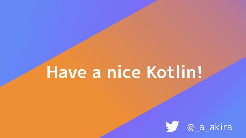 Have a nice Kotlin! @_a_akira