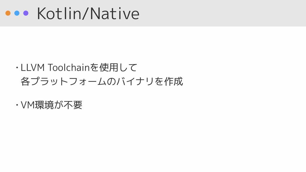 Kotlin/Native • LLVM Toolchainを使用して 各プラットフォームの...