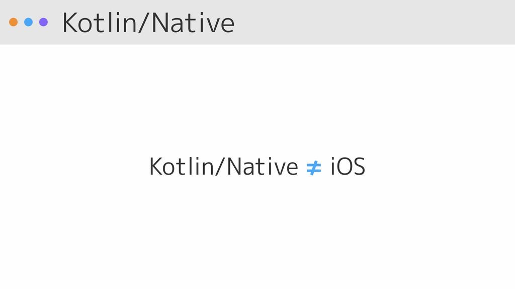 Kotlin/Native Kotlin/Native ≠ iOS
