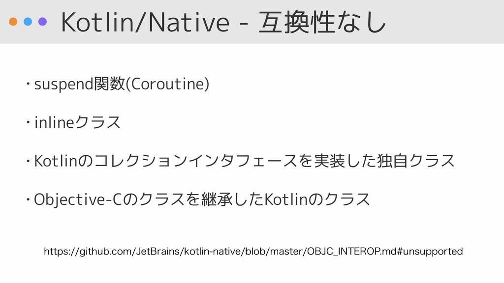 Kotlin/Native - 互換性なし • suspend関数(Coroutine) • ...