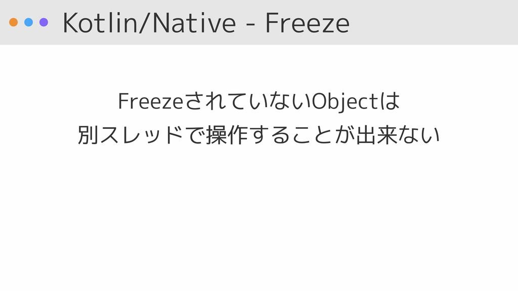 Kotlin/Native - Freeze FreezeされていないObjectは 別スレ...