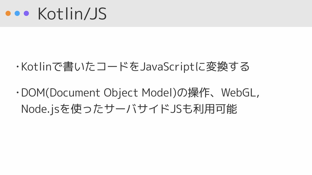 Kotlin/JS • Kotlinで書いたコードをJavaScriptに変換する • DOM...
