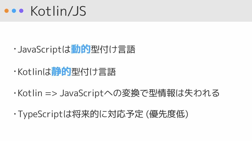 Kotlin/JS • JavaScriptは動的型付け言語 • Kotlinは静的型付け言語...
