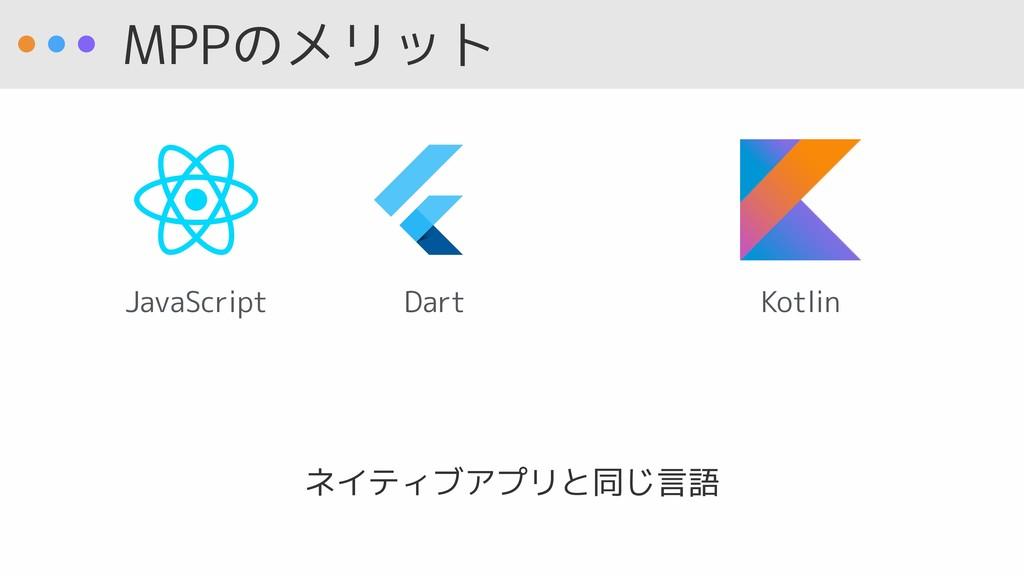 MPPのメリット ネイティブアプリと同じ言語 JavaScript Dart Kotlin