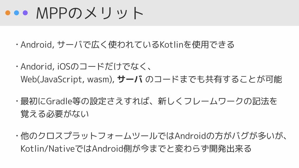 MPPのメリット • Android, サーバで広く使われているKotlinを使用できる • ...