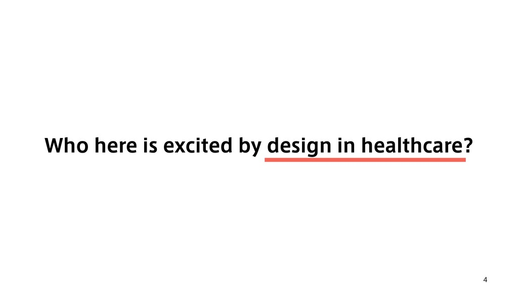 4 Who here is excited by design in healthcare?