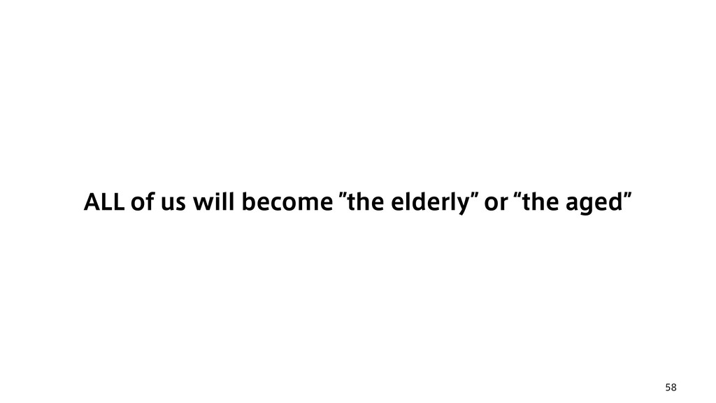 "58 ALL of us will become ""the elderly"" or ""the ..."