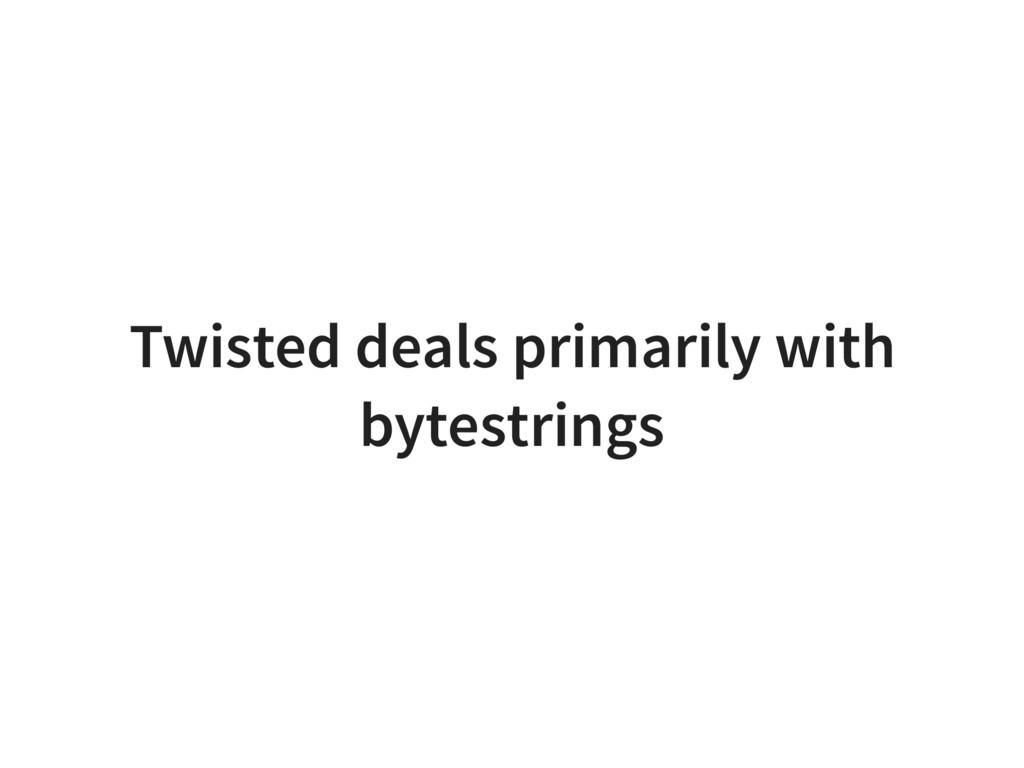 Twisted deals primarily with bytestrings