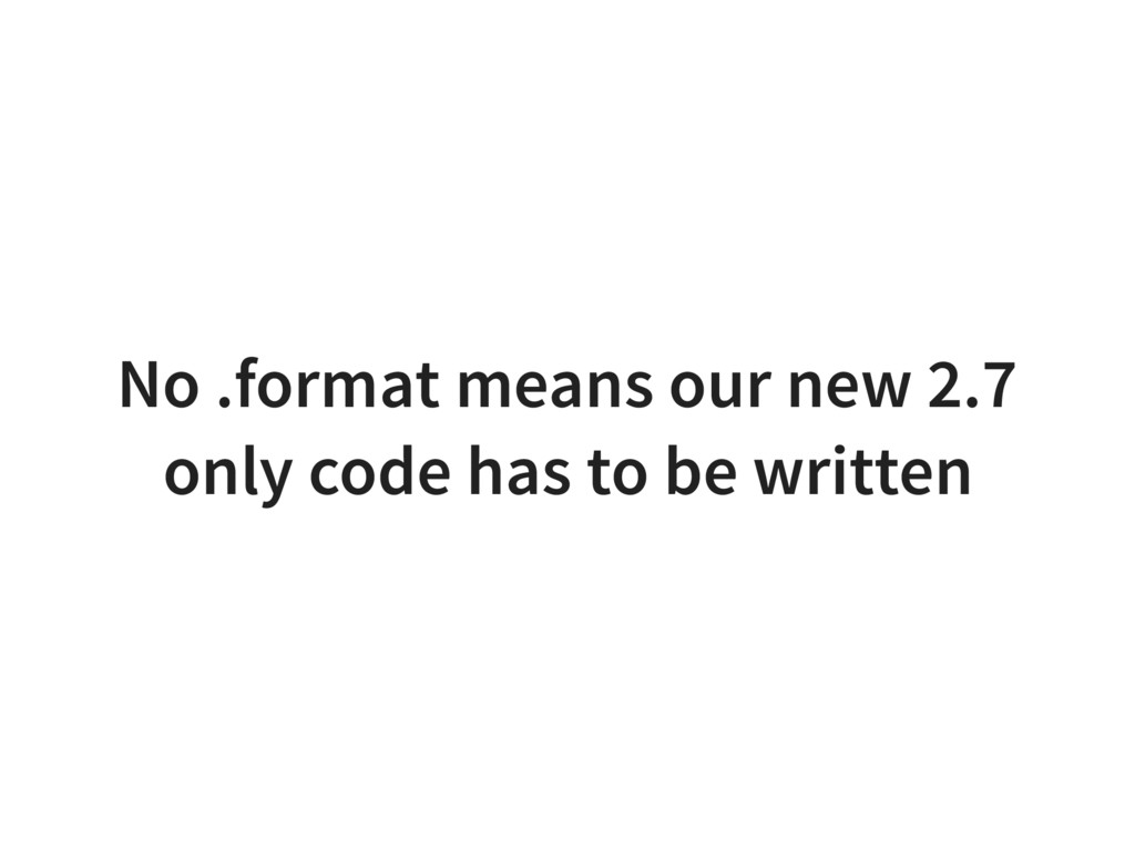 No .format means our new 2.7 only code has to b...