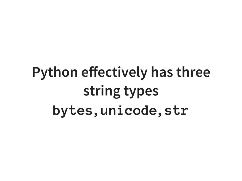 Python effectively has three string types bytes,...