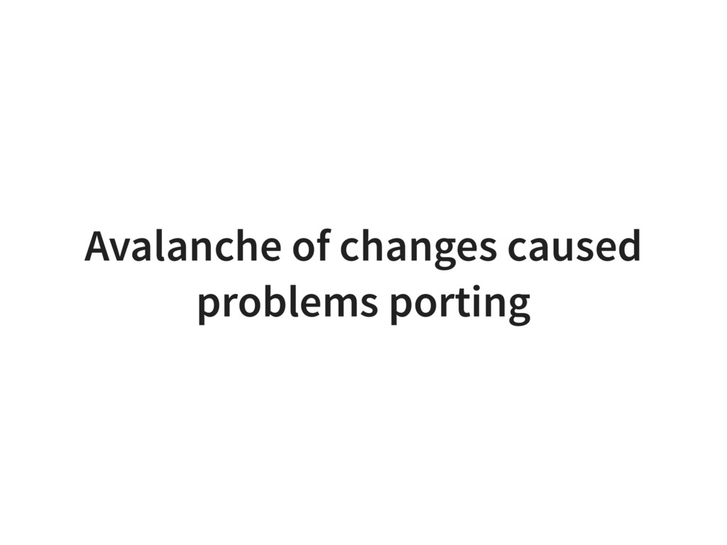 Avalanche of changes caused problems porting
