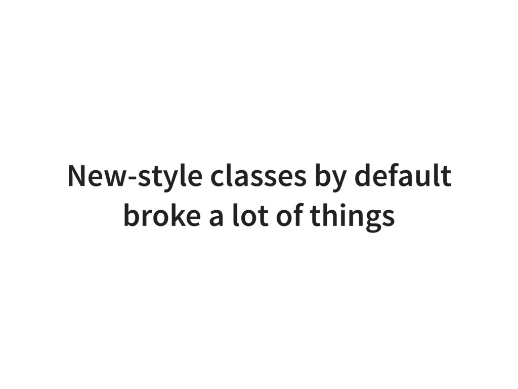New-style classes by default broke a lot of thi...