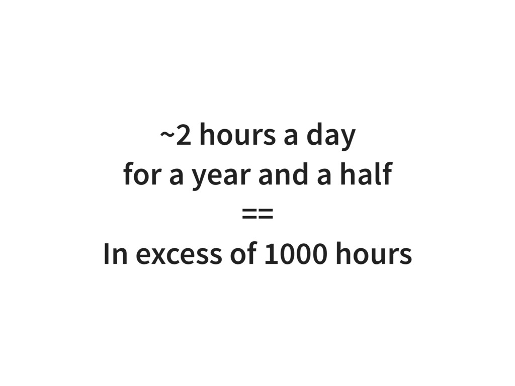 ~2 hours a day for a year and a half == In exce...