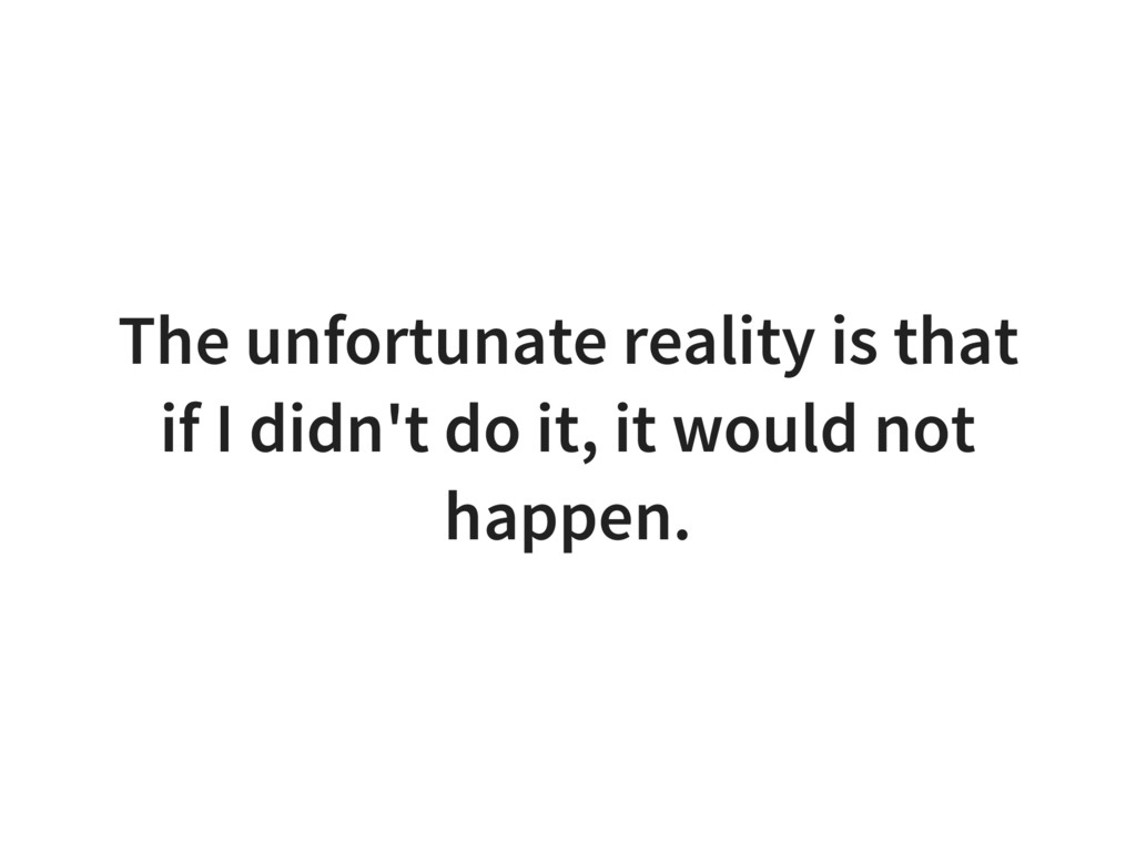 The unfortunate reality is that if I didn't do ...