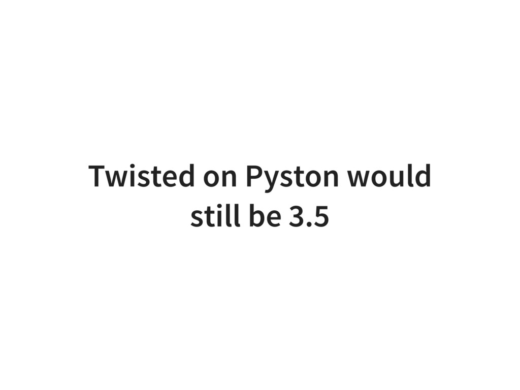 Twisted on Pyston would still be 3.5