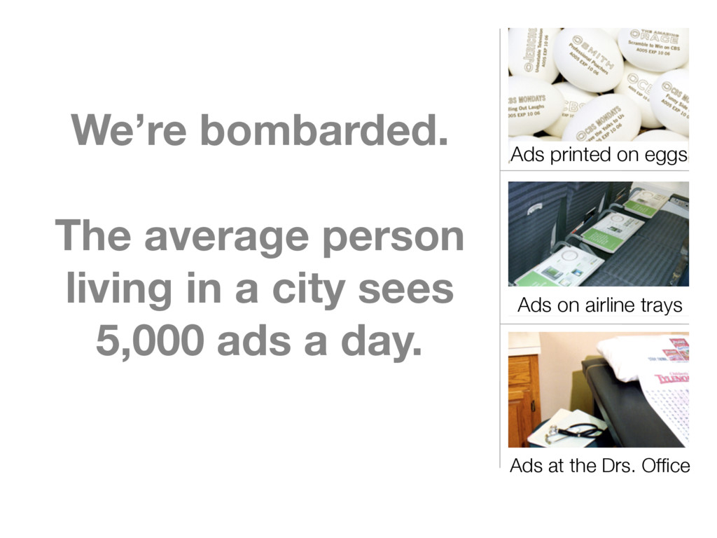 We're bombarded. The average person living in a...