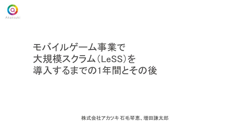 株式会社アカツキ 石毛琴恵、増田謙太郎 モバイルゲーム事業で 大規模スクラム(LeSS)を...