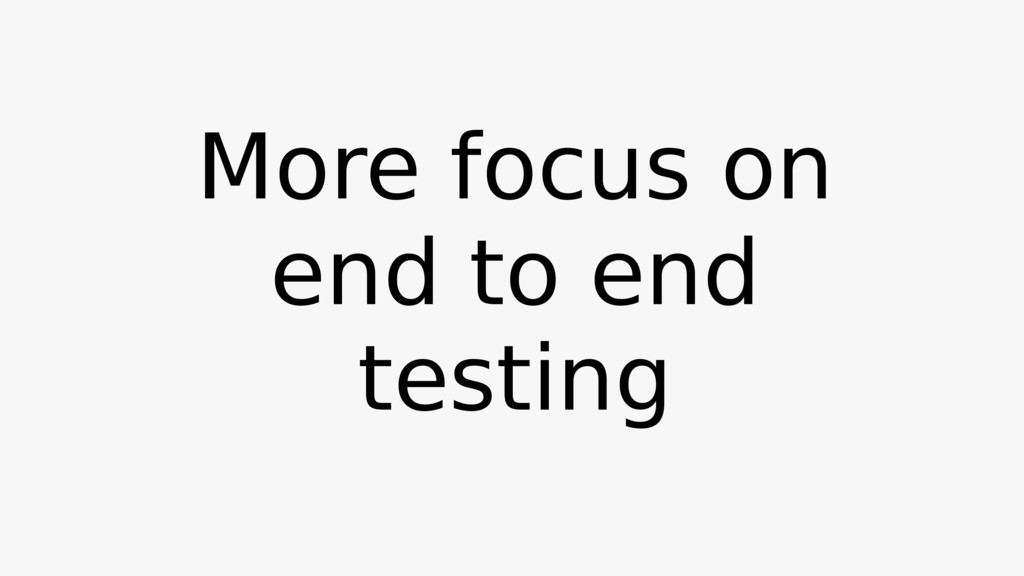 More focus on end to end testing