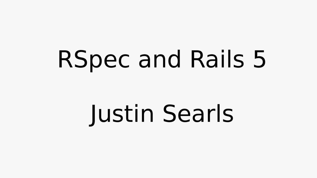 RSpec and Rails 5 Justin Searls