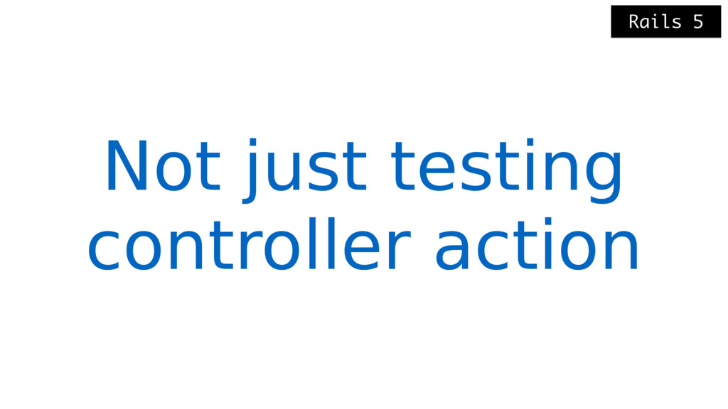 Not just testing controller action Rails 5