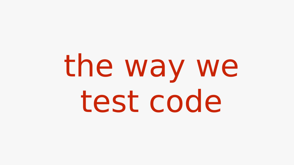 the way we test code