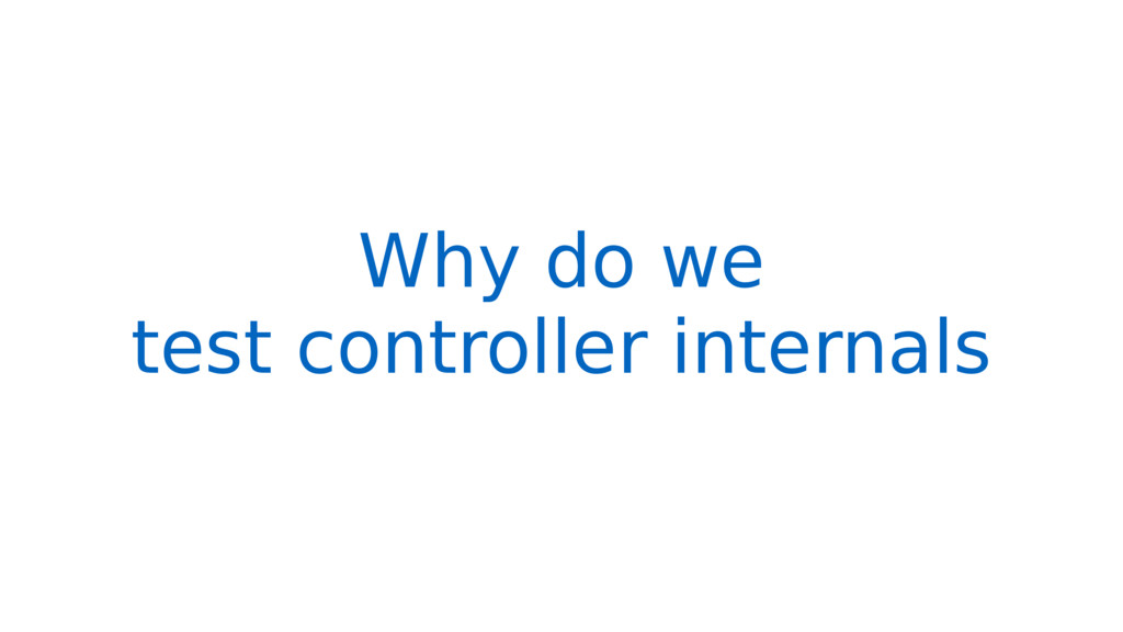 Why do we test controller internals