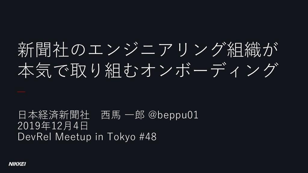 日本経済新聞社 西馬 一郎 @beppu01 2019年12月4日 DevRel Meetup...