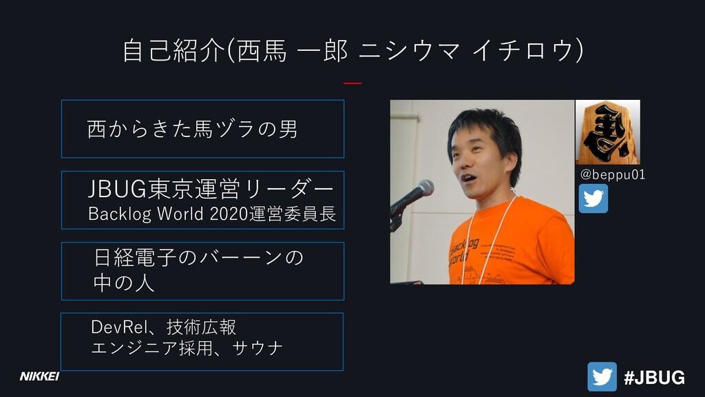 自己紹介(西馬 一郎 ニシウマ イチロウ) 西からきた馬ヅラの男 JBUG東京運営リーダー B...