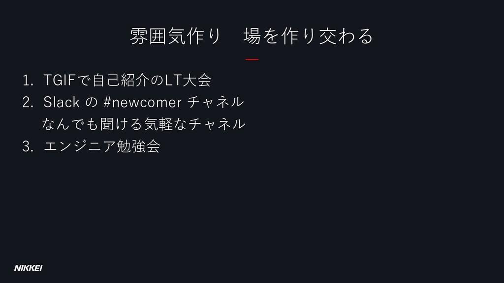1. TGIFで自己紹介のLT大会 2. Slack の #newcomer チャネル なんで...