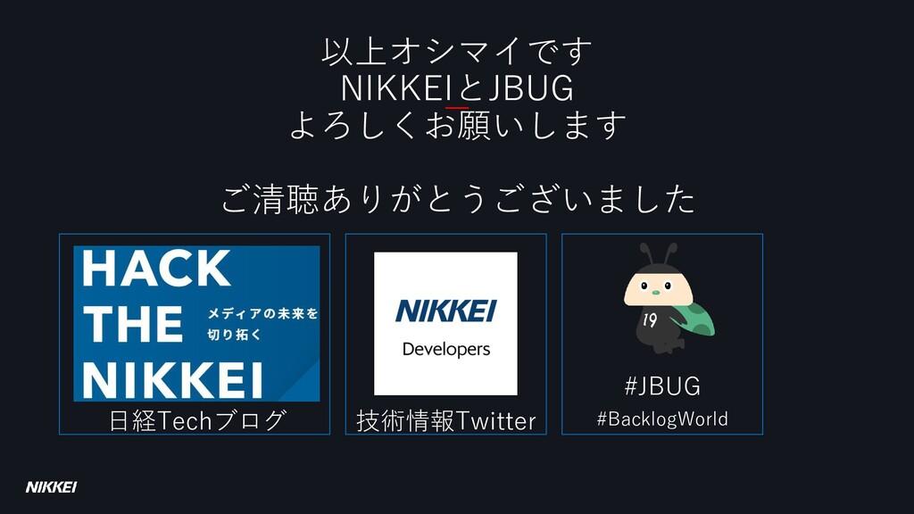 以上オシマイです NIKKEIとJBUG よろしくお願いします ご清聴ありがとうございました ...
