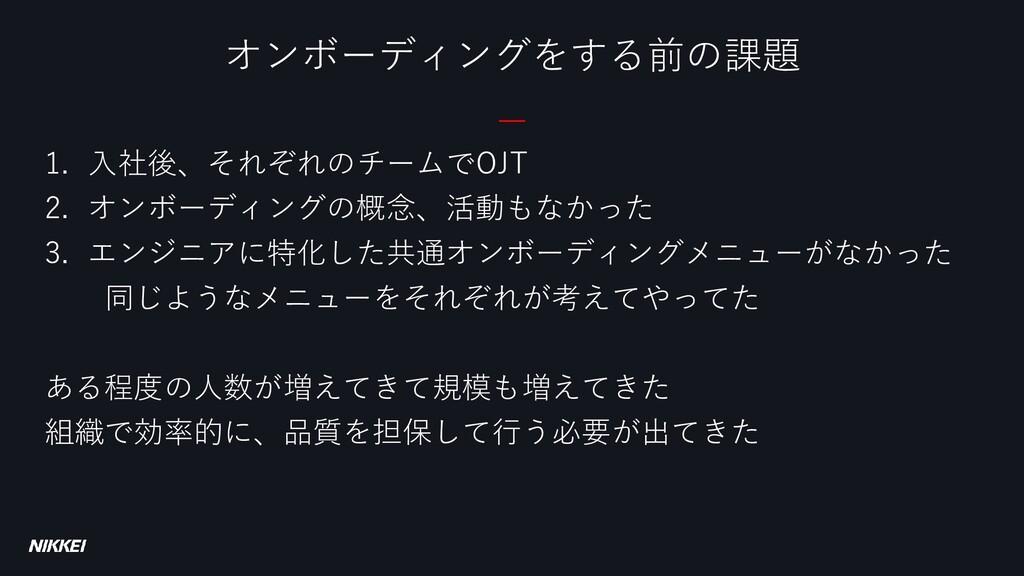 1. 入社後、それぞれのチームでOJT 2. オンボーディングの概念、活動もなかった 3. エ...