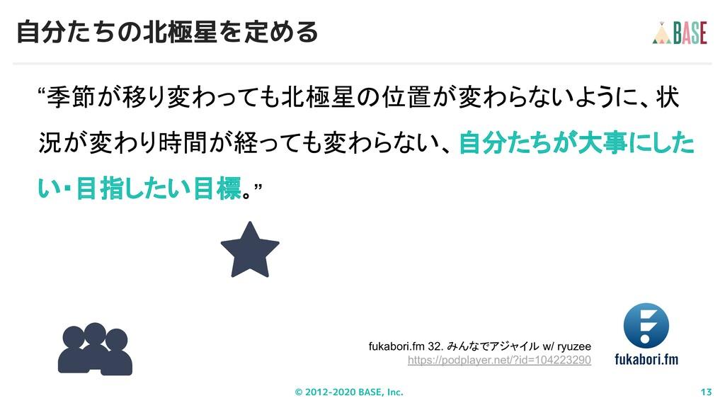 © 2012-2020 BASE, Inc. 13 自分たちの北極星を定める fukabori...
