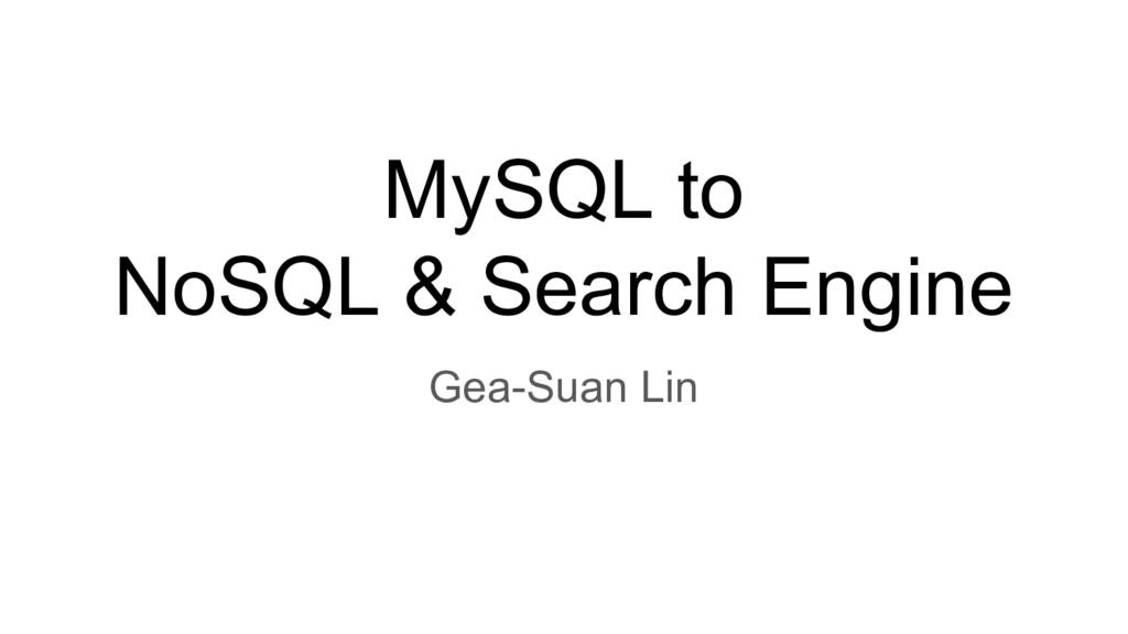 MySQL to NoSQL & Search Engine Gea-Suan Lin
