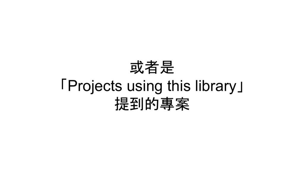 或者是 「Projects using this library」 提到的專案