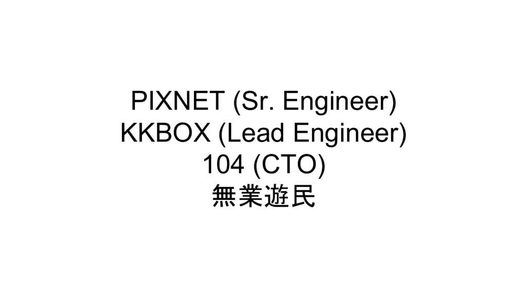 PIXNET (Sr. Engineer) KKBOX (Lead Engineer) 104...