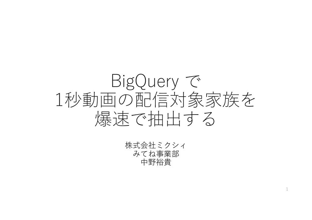 BigQuery で 1秒動画の配信対象家族を 爆速で抽出する 株式会社ミクシィ みてね事業部...