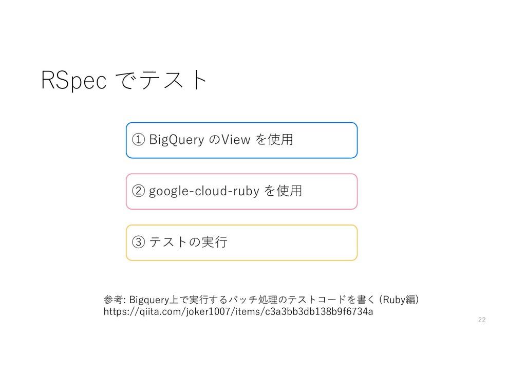 RSpec でテスト 22 参考: Bigquery上で実行するバッチ処理のテストコードを書く...