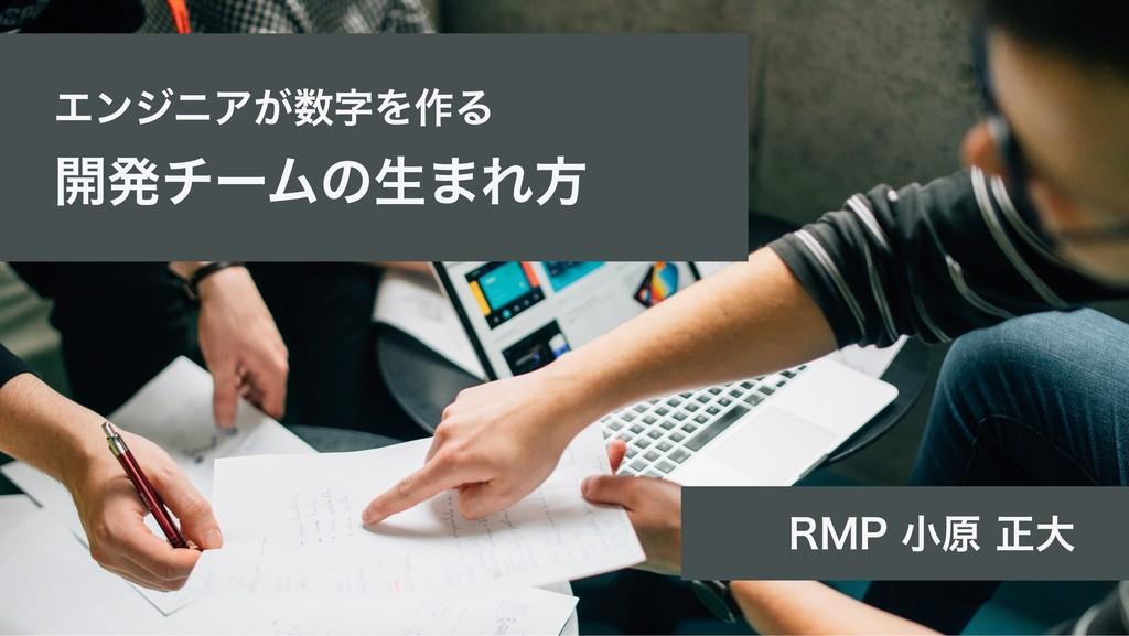 エンジニアが数字を作る 開発チームの生まれ方 RMP 小原 正大