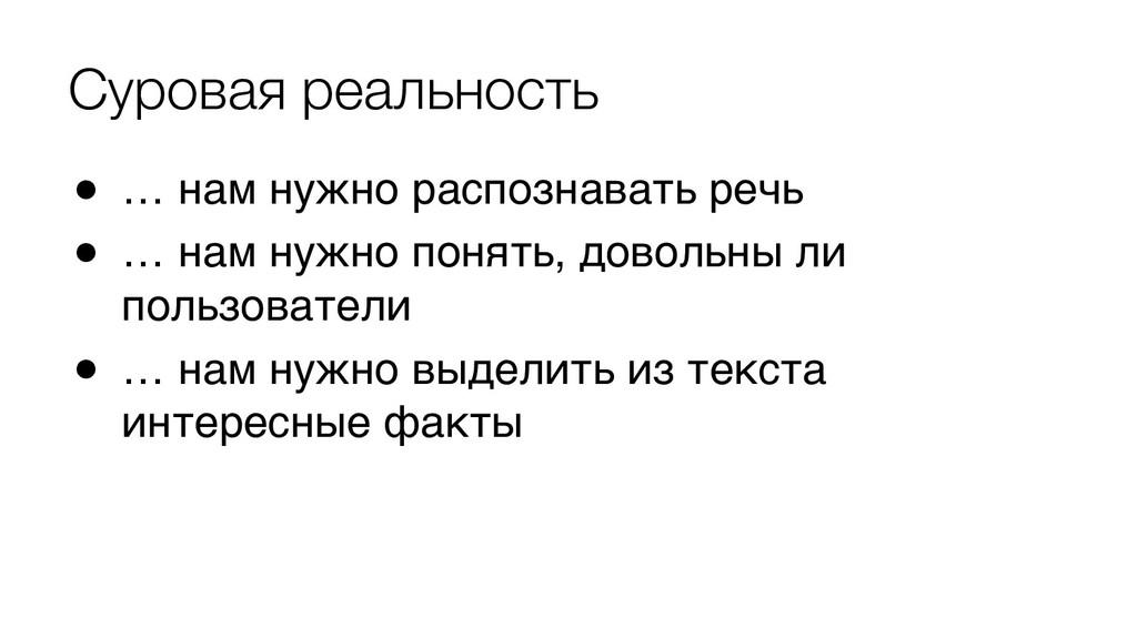 Суровая реальность ● … нам нужно распознавать р...
