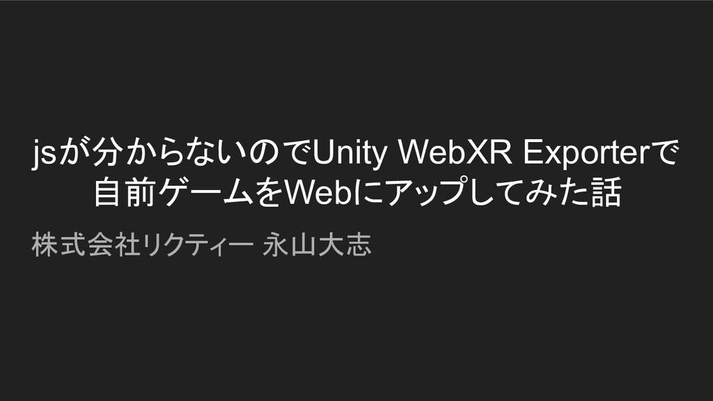 jsが分からないのでUnity WebXR Exporterで 自前ゲームをWebにアップして...