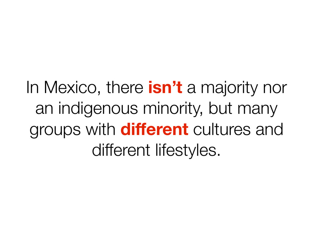 In Mexico, there isn't a majority nor an indige...