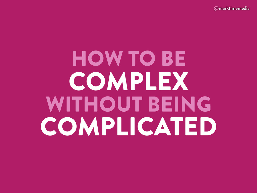 @marktimemedia HOW TO BE COMPLEX WITHOUT BEING ...