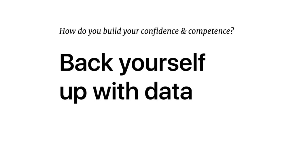 Back yourself up with data How do you build you...