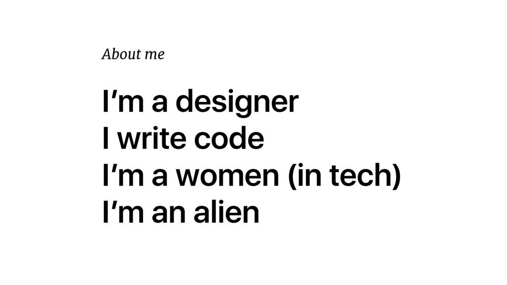 I'm a designer I write code I'm a women (in tec...