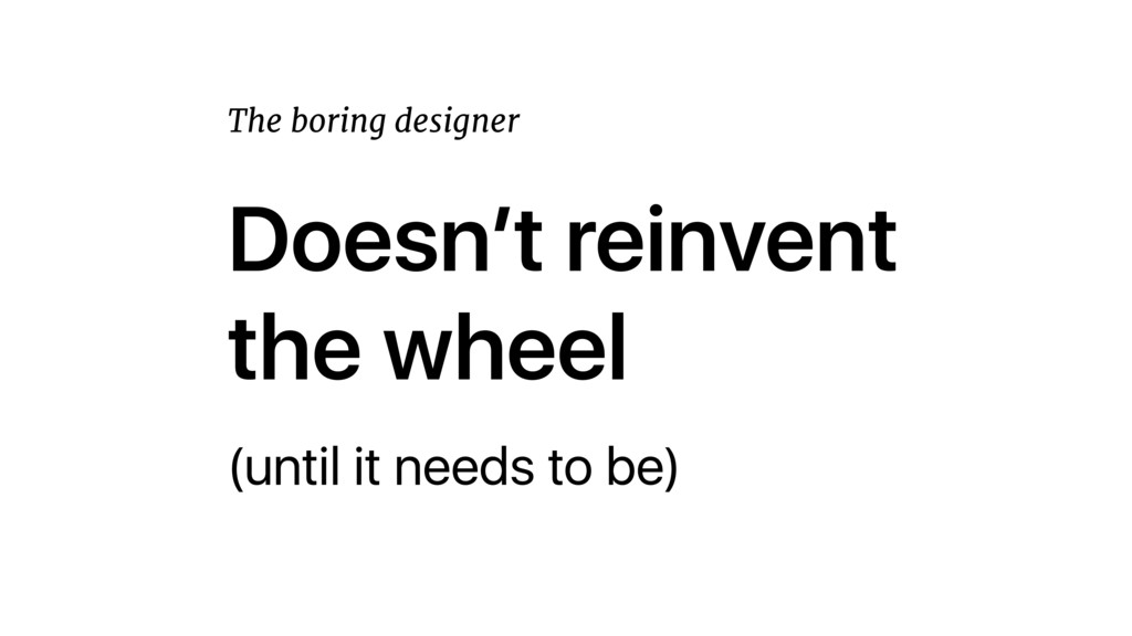 Doesn't reinvent the wheel (until it needs to b...