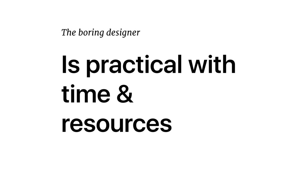 Is practical with time & resources The boring d...