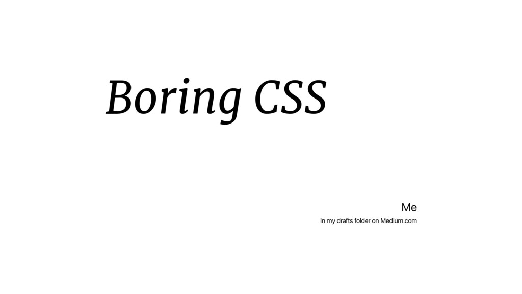 Boring CSS Me In my drafts folder on Medium.com