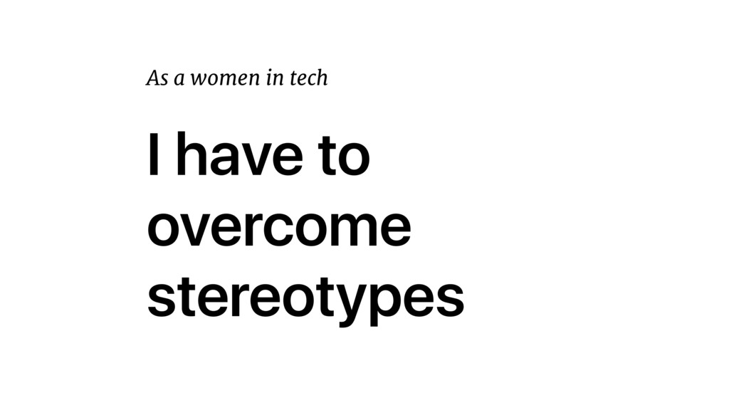 I have to overcome stereotypes As a women in te...