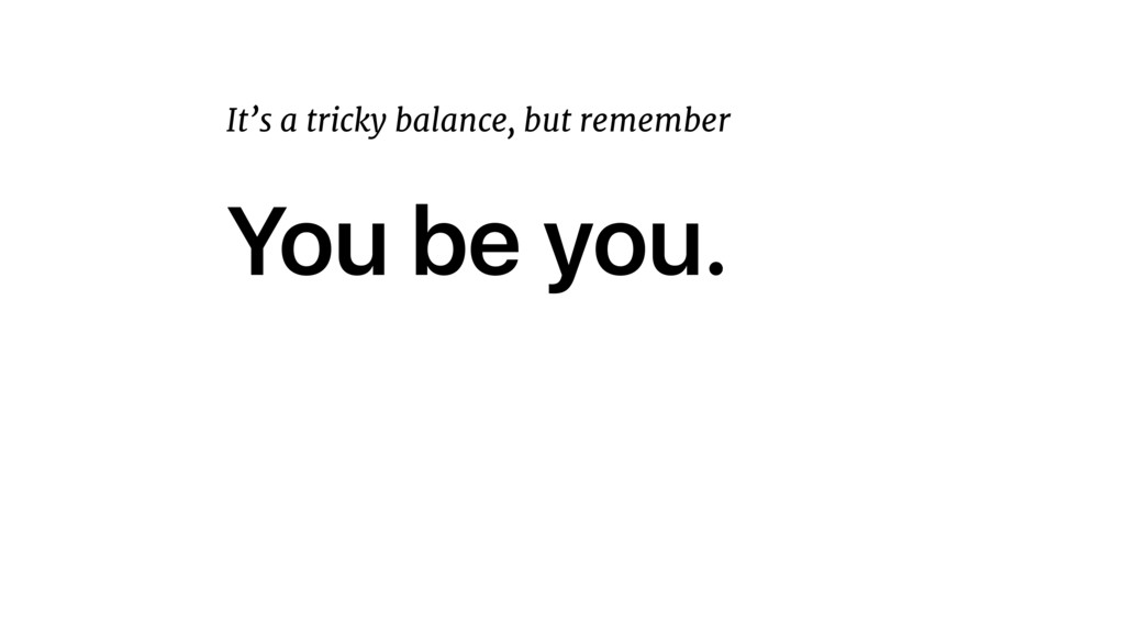 You be you. It's a tricky balance, but remember