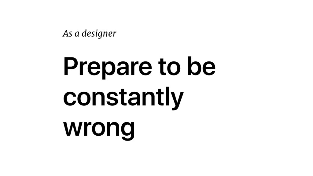 Prepare to be constantly wrong As a designer